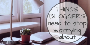 THINGS-BLOGGERS-need-to-stop-worrying-about