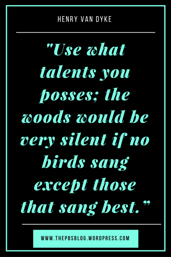 use-what-talents-you-posses-the-woods-would-be-very-silent-if-no-birds-sang-except-those-that-sang-best