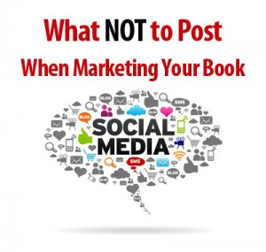 What NOT to Post When Marketing Your Book – 8 Common Mistakes to Avoid