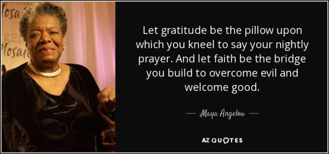 quote-let-gratitude-be-the-pillow-upon-which-you-kneel-to-say-your-nightly-prayer-and-let-maya-angelou-37-28-09